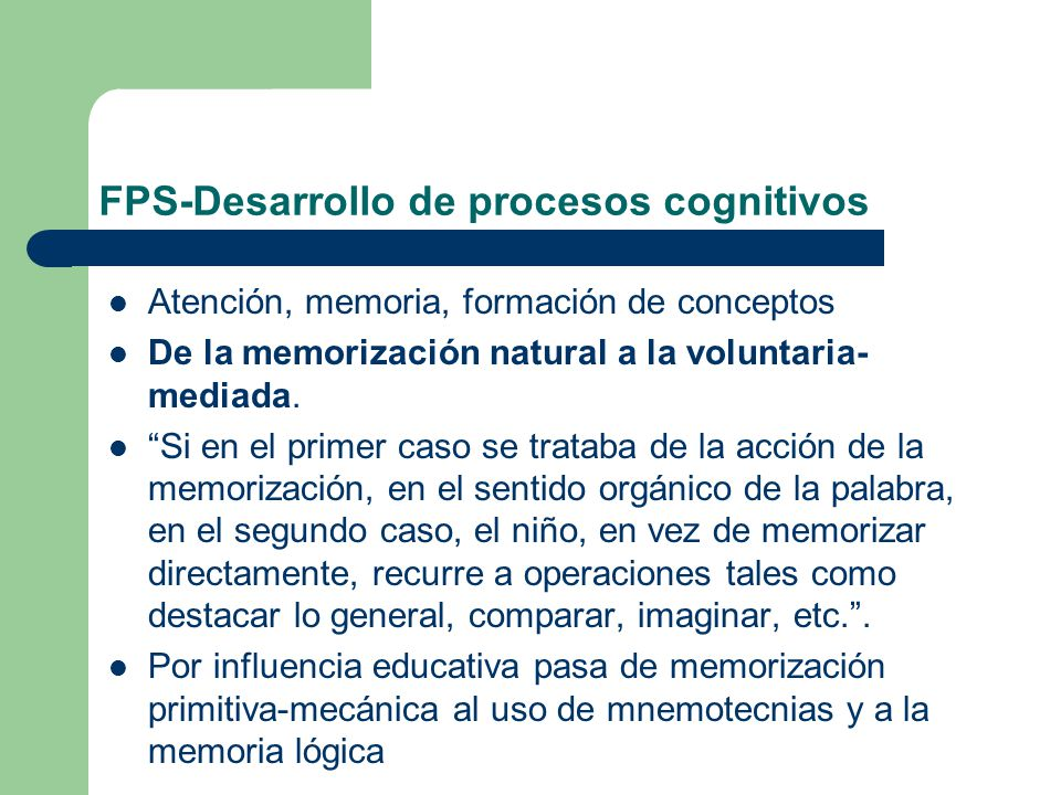 FPS-Desarrollo de procesos cognitivos Atención, memoria, formación de conceptos De la memorización natural a la voluntaria- mediada. Si en el primer c