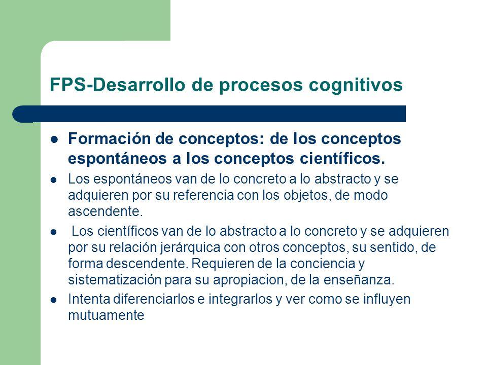 FPS-Desarrollo de procesos cognitivos Formación de conceptos: de los conceptos espontáneos a los conceptos científicos. Los espontáneos van de lo conc