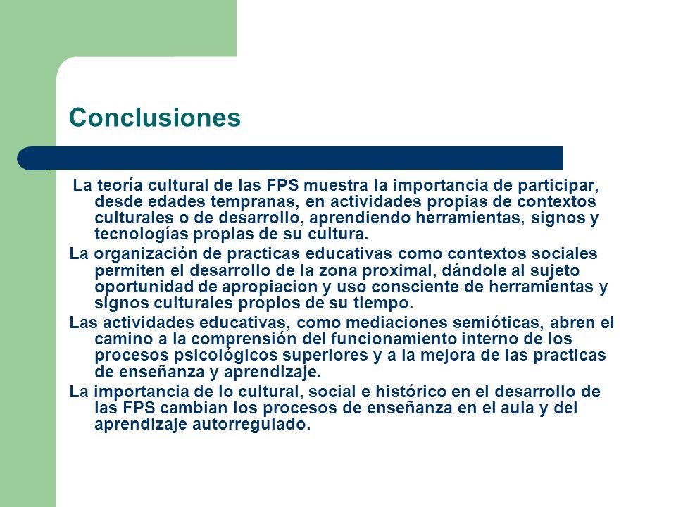 Conclusiones La teoría cultural de las FPS muestra la importancia de participar, desde edades tempranas, en actividades propias de contextos culturales o de desarrollo, aprendiendo herramientas, signos y tecnologías propias de su cultura.