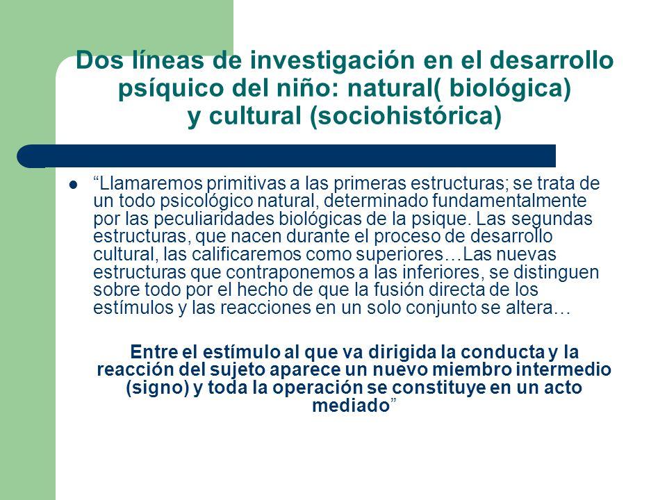 Dos líneas de investigación en el desarrollo psíquico del niño: natural( biológica) y cultural (sociohistórica) Llamaremos primitivas a las primeras e