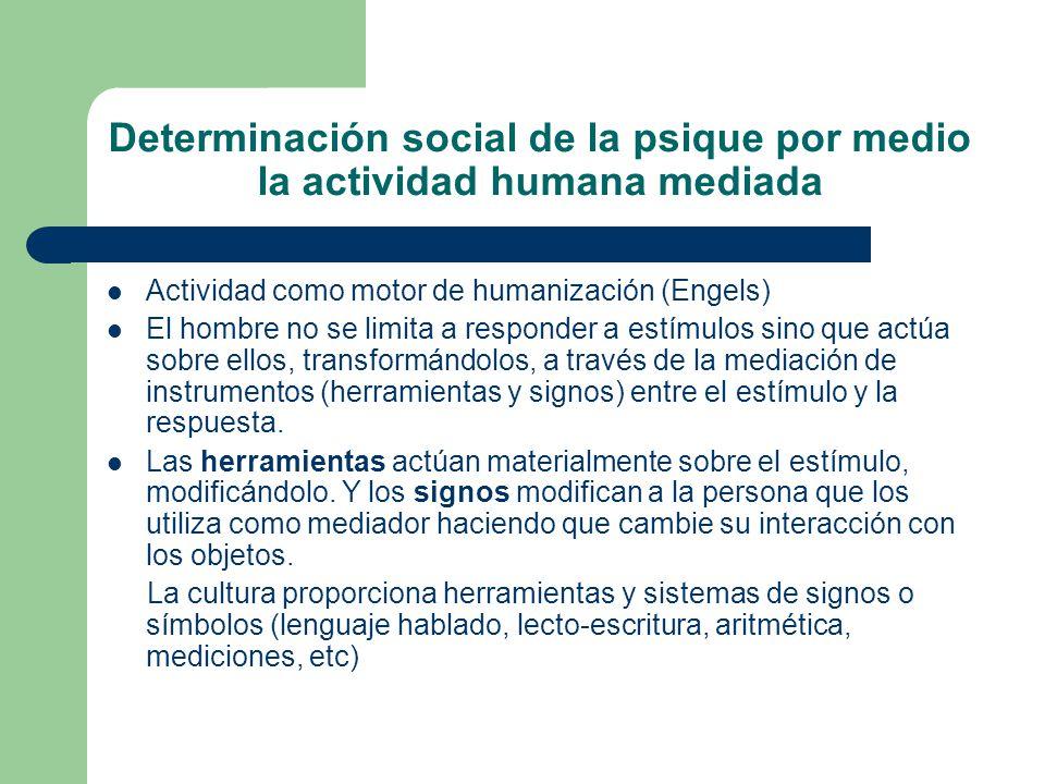 Determinación social de la psique por medio la actividad humana mediada Actividad como motor de humanización (Engels) El hombre no se limita a responder a estímulos sino que actúa sobre ellos, transformándolos, a través de la mediación de instrumentos (herramientas y signos) entre el estímulo y la respuesta.