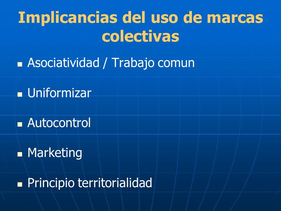 Implicancias del uso de marcas colectivas Asociatividad / Trabajo comun Uniformizar Autocontrol Marketing Principio territorialidad