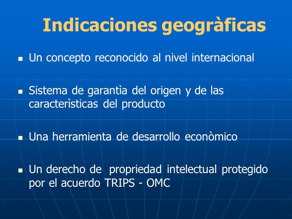Indicaciones geogràficas Un concepto reconocido al nivel internacional Sistema de garantìa del origen y de las caracterìsticas del producto Una herram