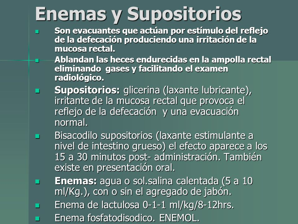 Enemas y Supositorios Son evacuantes que actúan por estímulo del reflejo de la defecación produciendo una irritación de la mucosa rectal. Son evacuant