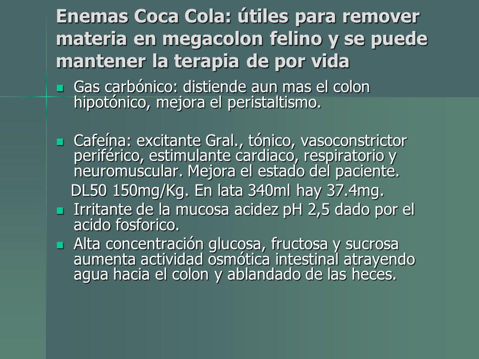 Enemas Coca Cola: útiles para remover materia en megacolon felino y se puede mantener la terapia de por vida Gas carbónico: distiende aun mas el colon