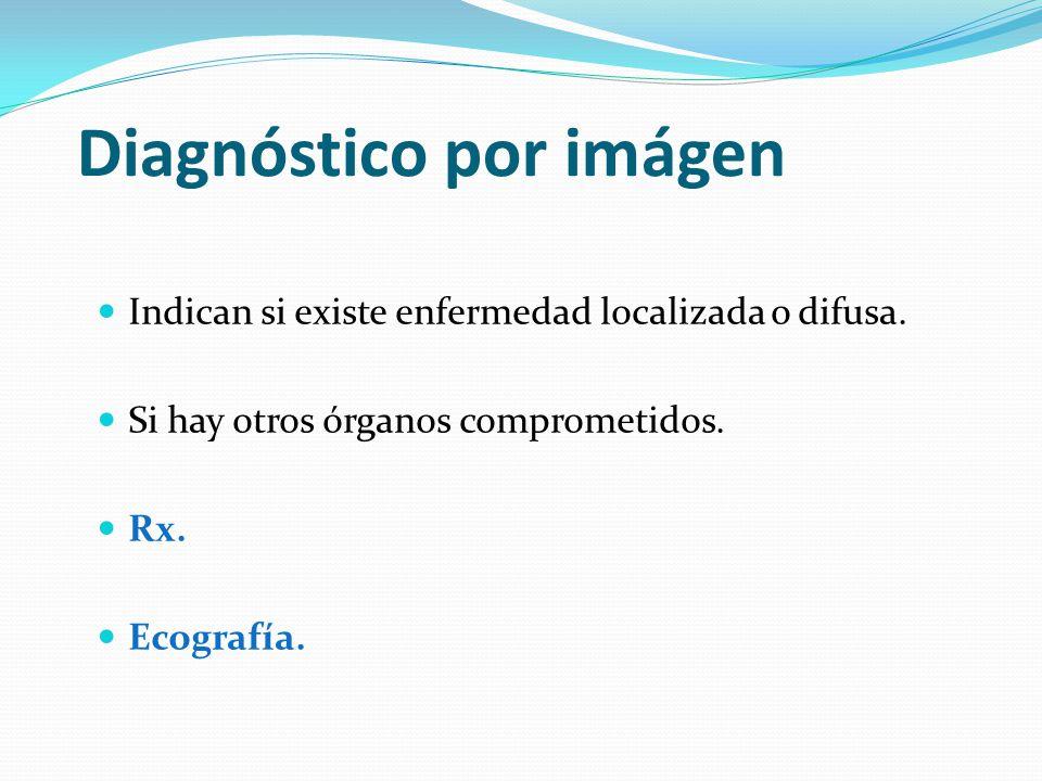 Diagnóstico por imágen Indican si existe enfermedad localizada o difusa. Si hay otros órganos comprometidos. Rx. Ecografía.