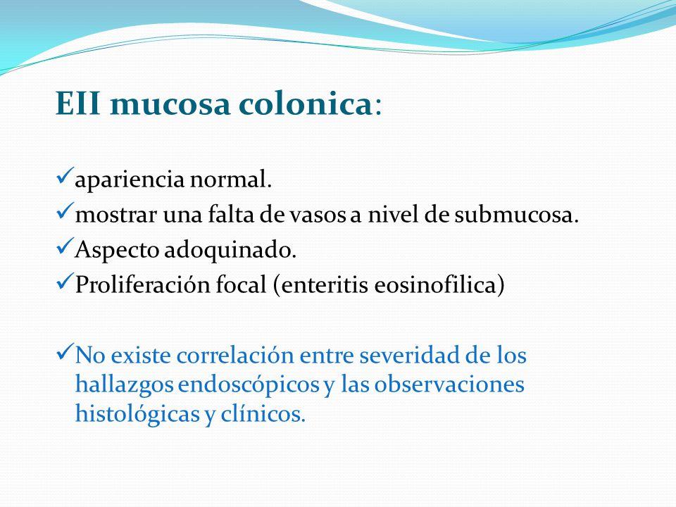EII mucosa colonica: apariencia normal. mostrar una falta de vasos a nivel de submucosa. Aspecto adoquinado. Proliferación focal (enteritis eosinofili