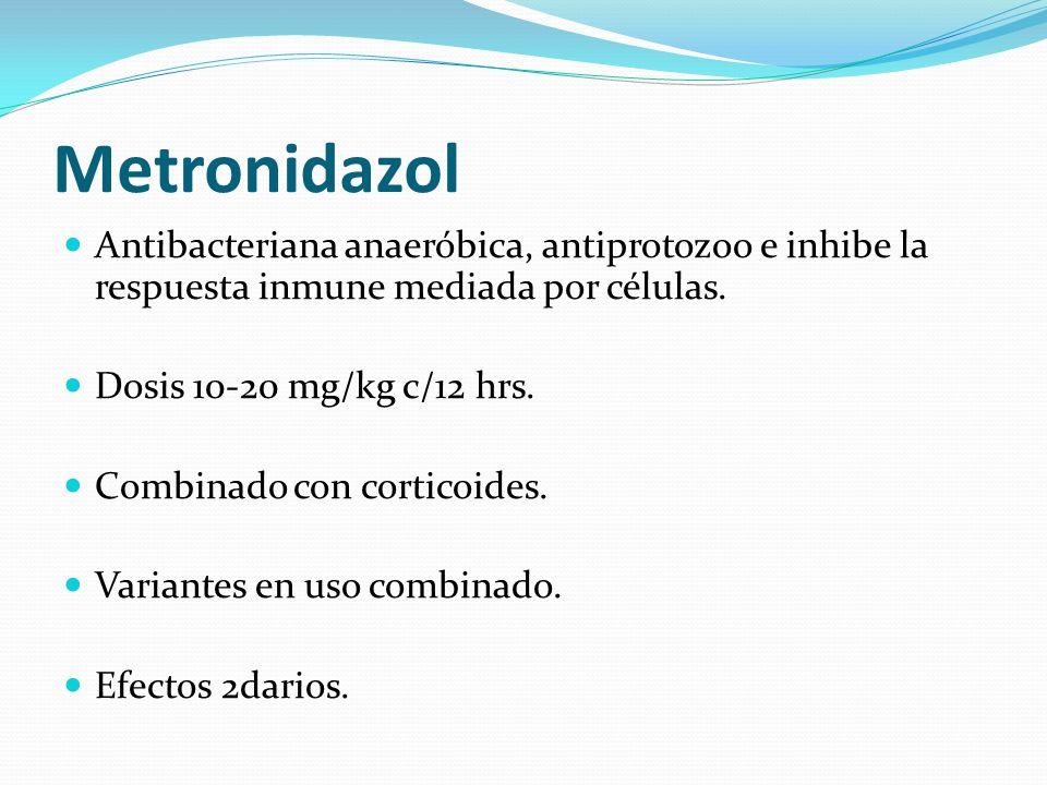 Metronidazol Antibacteriana anaeróbica, antiprotozoo e inhibe la respuesta inmune mediada por células. Dosis 10-20 mg/kg c/12 hrs. Combinado con corti