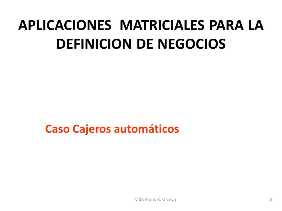 MBA Mario R. Olsztyn9 APLICACIONES MATRICIALES PARA LA DEFINICION DE NEGOCIOS Caso Cajeros automáticos