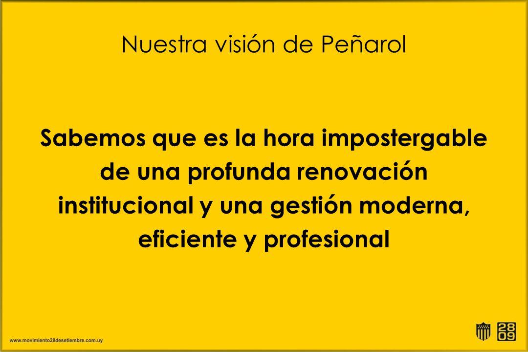Nuestra visión de Peñarol Sabemos que es la hora impostergable de una profunda renovación institucional y una gestión moderna, eficiente y profesional