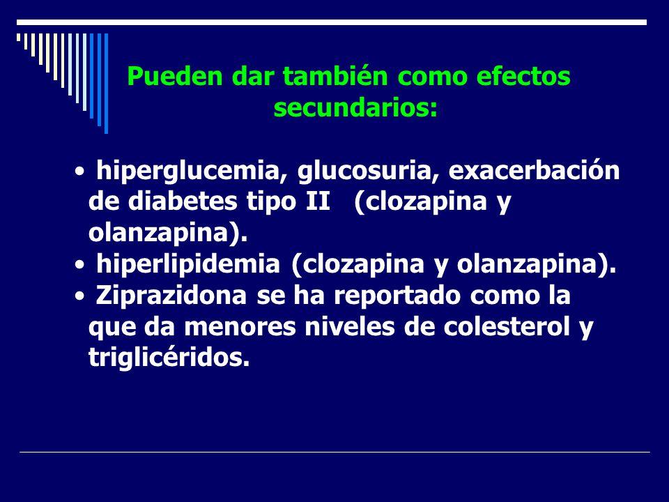 Pueden dar también como efectos secundarios: hiperglucemia, glucosuria, exacerbación de diabetes tipo II (clozapina y olanzapina). hiperlipidemia (clo