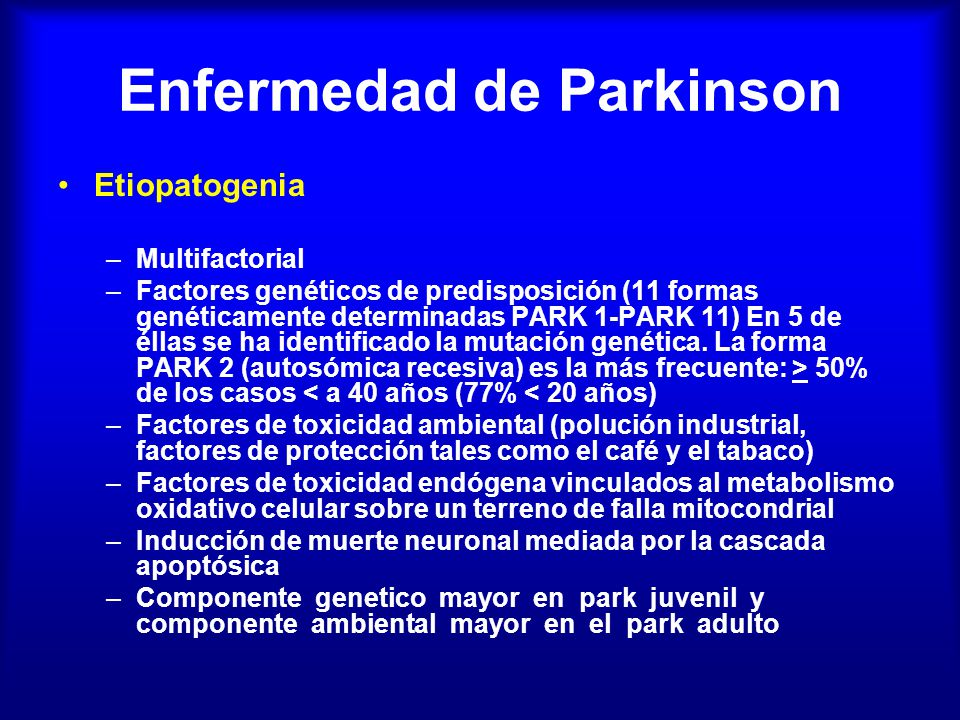 Enfermedad de Parkinson Etiopatogenia –Multifactorial –Factores genéticos de predisposición (11 formas genéticamente determinadas PARK 1-PARK 11) En 5