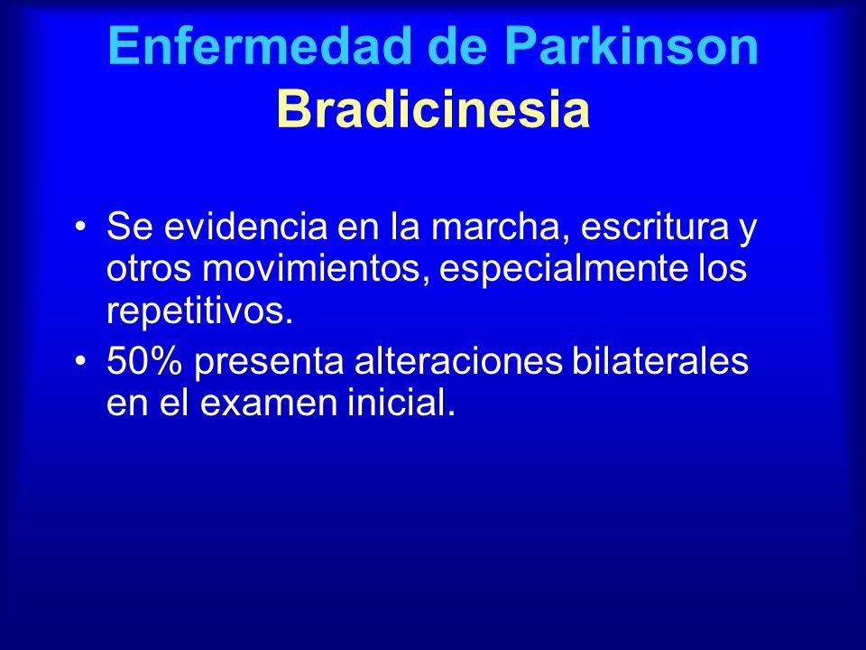 Enfermedad de Parkinson Bradicinesia Se evidencia en la marcha, escritura y otros movimientos, especialmente los repetitivos. 50% presenta alteracione