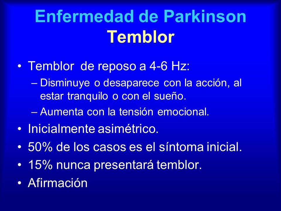 Enfermedad de Parkinson Temblor Temblor de reposo a 4-6 Hz: –Disminuye o desaparece con la acción, al estar tranquilo o con el sueño. –Aumenta con la