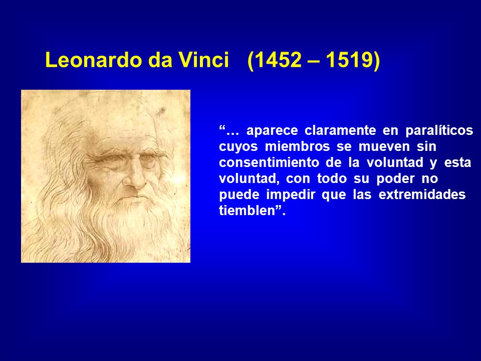 Leonardo da Vinci (1452 – 1519) … aparece claramente en paralíticos cuyos miembros se mueven sin consentimiento de la voluntad y esta voluntad, con todo su poder no puede impedir que las extremidades tiemblen.