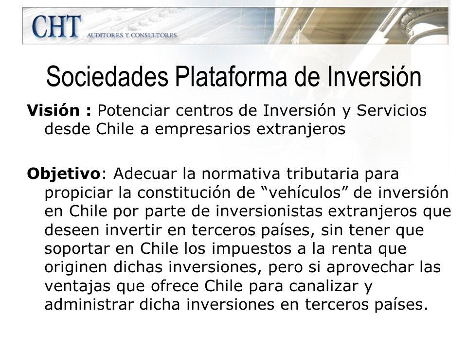 Sociedades Plataforma de Inversión Visión : Potenciar centros de Inversión y Servicios desde Chile a empresarios extranjeros Objetivo: Adecuar la norm