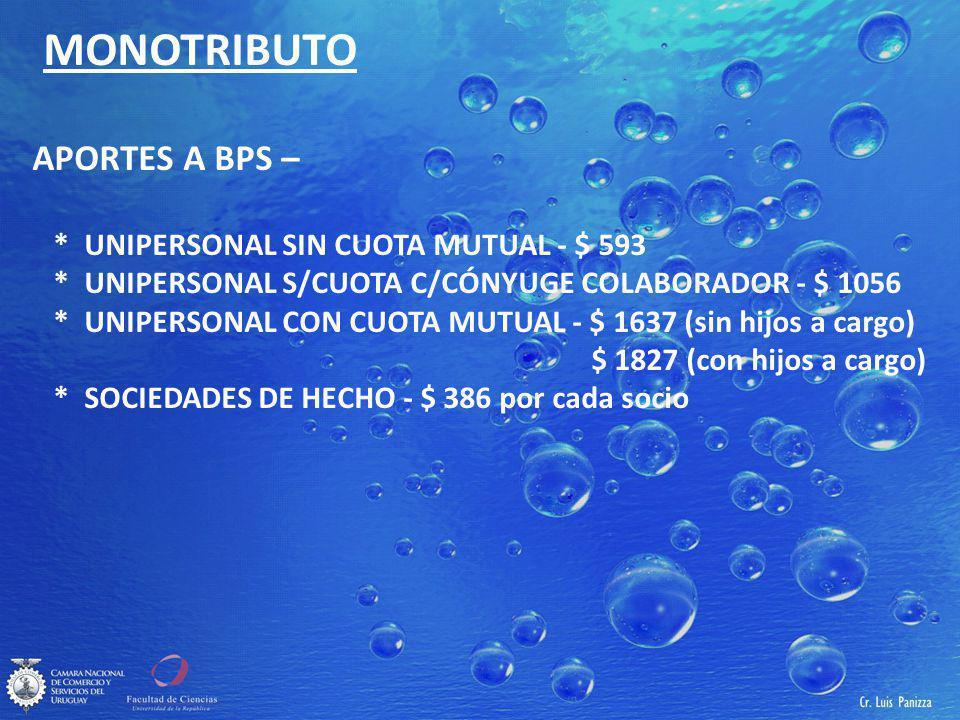 MONOTRIBUTO APORTES A BPS – * UNIPERSONAL SIN CUOTA MUTUAL - $ 593 * UNIPERSONAL S/CUOTA C/CÓNYUGE COLABORADOR - $ 1056 * UNIPERSONAL CON CUOTA MUTUAL - $ 1637 (sin hijos a cargo) $ 1827 (con hijos a cargo) * SOCIEDADES DE HECHO - $ 386 por cada socio