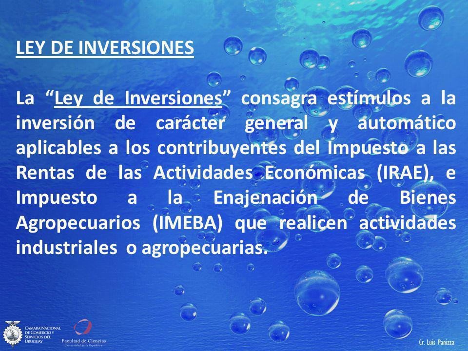 LEY DE INVERSIONES La Ley de Inversiones consagra estímulos a la inversión de carácter general y automático aplicables a los contribuyentes del Impuesto a las Rentas de las Actividades Económicas (IRAE), e Impuesto a la Enajenación de Bienes Agropecuarios (IMEBA) que realicen actividades industriales o agropecuarias.