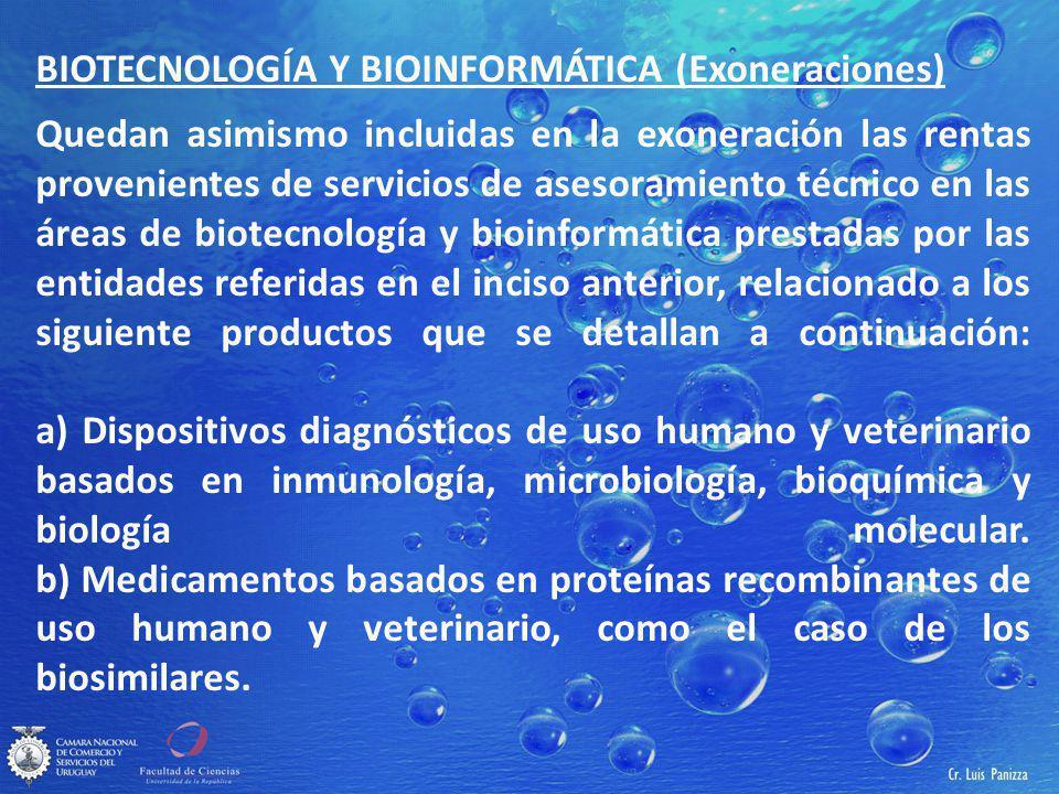 BIOTECNOLOGÍA Y BIOINFORMÁTICA (Exoneraciones) Quedan asimismo incluidas en la exoneración las rentas provenientes de servicios de asesoramiento técnico en las áreas de biotecnología y bioinformática prestadas por las entidades referidas en el inciso anterior, relacionado a los siguiente productos que se detallan a continuación: a) Dispositivos diagnósticos de uso humano y veterinario basados en inmunología, microbiología, bioquímica y biología molecular.