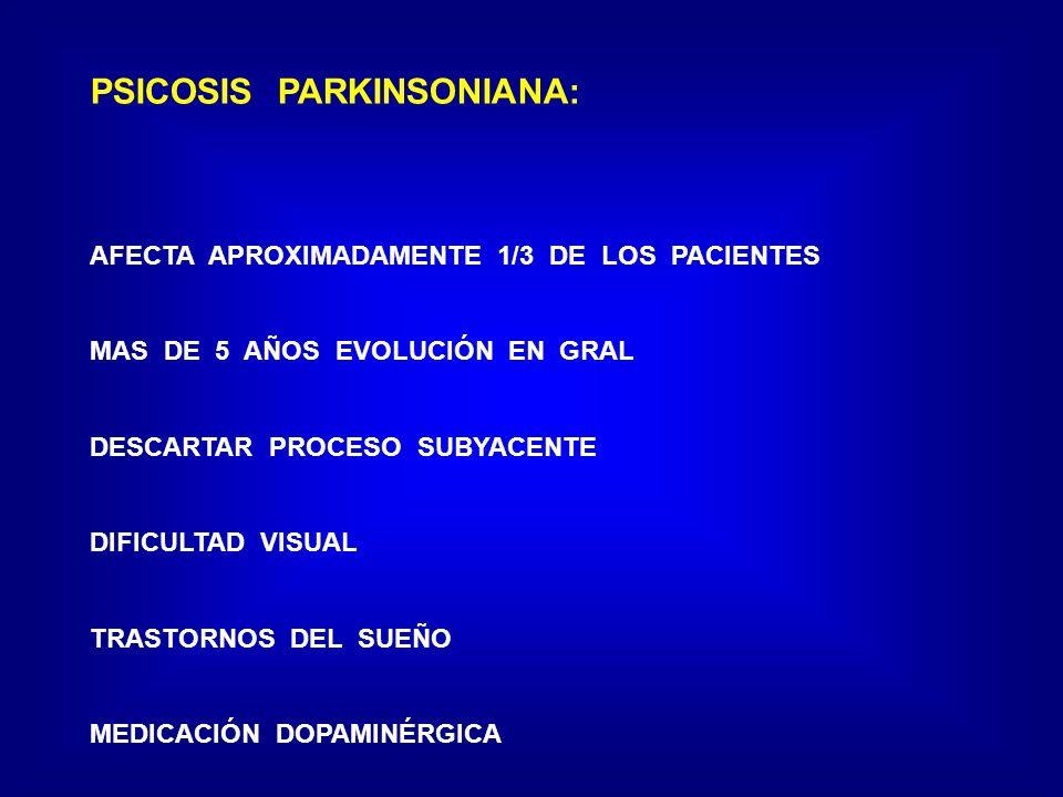 PSICOSIS PARKINSONIANA: AFECTA APROXIMADAMENTE 1/3 DE LOS PACIENTES MAS DE 5 AÑOS EVOLUCIÓN EN GRAL DESCARTAR PROCESO SUBYACENTE DIFICULTAD VISUAL TRASTORNOS DEL SUEÑO MEDICACIÓN DOPAMINÉRGICA