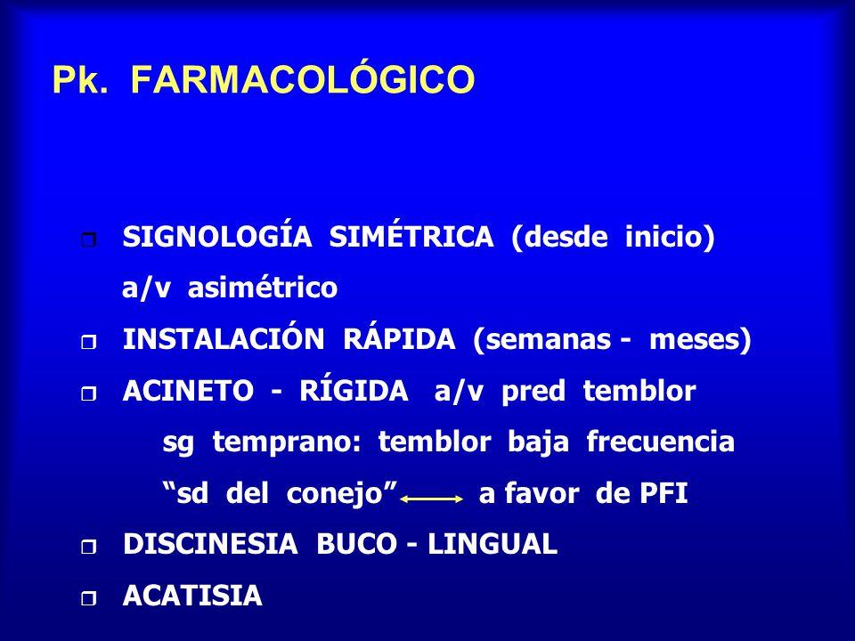 Pk. FARMACOLÓGICO r SIGNOLOGÍA SIMÉTRICA (desde inicio) a/v asimétrico r INSTALACIÓN RÁPIDA (semanas - meses) r ACINETO - RÍGIDA a/v pred temblor sg t