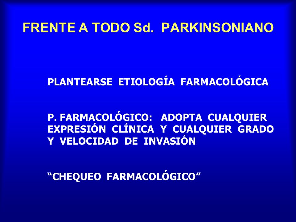 FRENTE A TODO Sd. PARKINSONIANO PLANTEARSE ETIOLOGÍA FARMACOLÓGICA P. FARMACOLÓGICO: ADOPTA CUALQUIER EXPRESIÓN CLÍNICA Y CUALQUIER GRADO Y VELOCIDAD