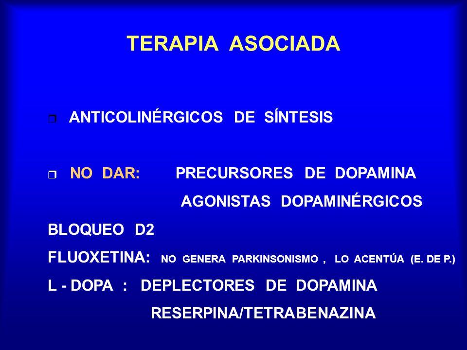 TERAPIA ASOCIADA ANTICOLINÉRGICOS DE SÍNTESIS r NO DAR: PRECURSORES DE DOPAMINA AGONISTAS DOPAMINÉRGICOS BLOQUEO D2 FLUOXETINA: NO GENERA PARKINSONISM