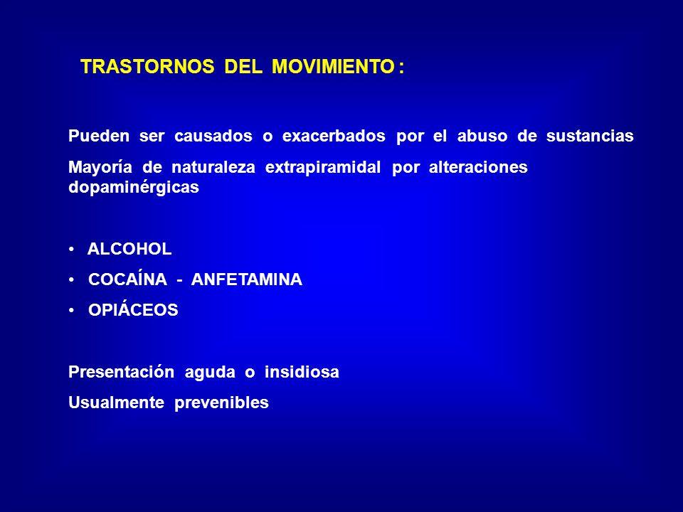 TRASTORNOS DEL MOVIMIENTO : Pueden ser causados o exacerbados por el abuso de sustancias Mayoría de naturaleza extrapiramidal por alteraciones dopaminérgicas ALCOHOL COCAÍNA - ANFETAMINA OPIÁCEOS Presentación aguda o insidiosa Usualmente prevenibles