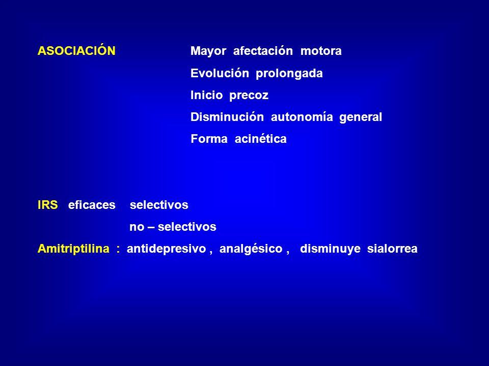 ASOCIACIÓN Mayor afectación motora Evolución prolongada Inicio precoz Disminución autonomía general Forma acinética IRS eficaces selectivos no – selectivos Amitriptilina : antidepresivo, analgésico, disminuye sialorrea