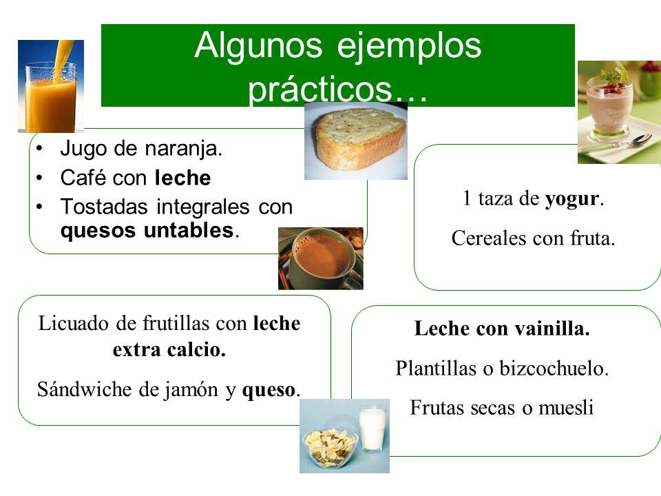 Algunos ejemplos prácticos… Jugo de naranja. Café con leche Tostadas integrales con quesos untables. 1 taza de yogur. Cereales con fruta. Licuado de f