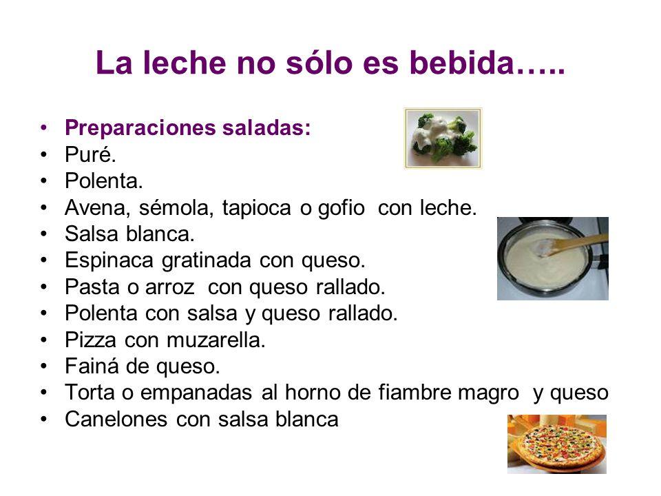 La leche no sólo es bebida….. Preparaciones saladas: Puré. Polenta. Avena, sémola, tapioca o gofio con leche. Salsa blanca. Espinaca gratinada con que