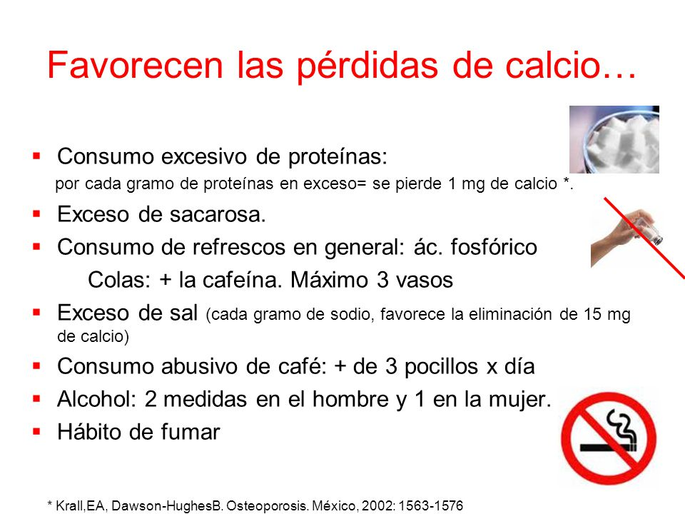 Favorecen las pérdidas de calcio… Consumo excesivo de proteínas: por cada gramo de proteínas en exceso= se pierde 1 mg de calcio *. Exceso de sacarosa