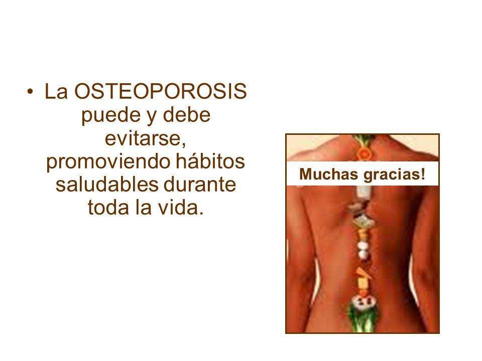 La OSTEOPOROSIS puede y debe evitarse, promoviendo hábitos saludables durante toda la vida. Muchas gracias!