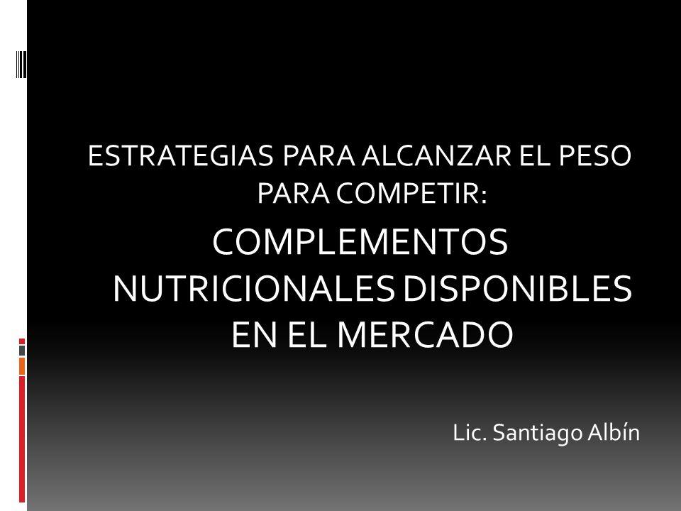 ESTRATEGIAS PARA ALCANZAR EL PESO PARA COMPETIR: COMPLEMENTOS NUTRICIONALES DISPONIBLES EN EL MERCADO Lic. Santiago Albín