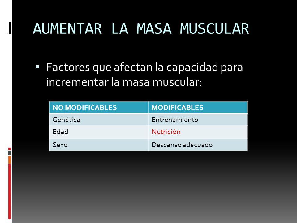 AUMENTAR LA MASA MUSCULAR Factores que afectan la capacidad para incrementar la masa muscular: NO MODIFICABLESMODIFICABLES GenéticaEntrenamiento EdadN