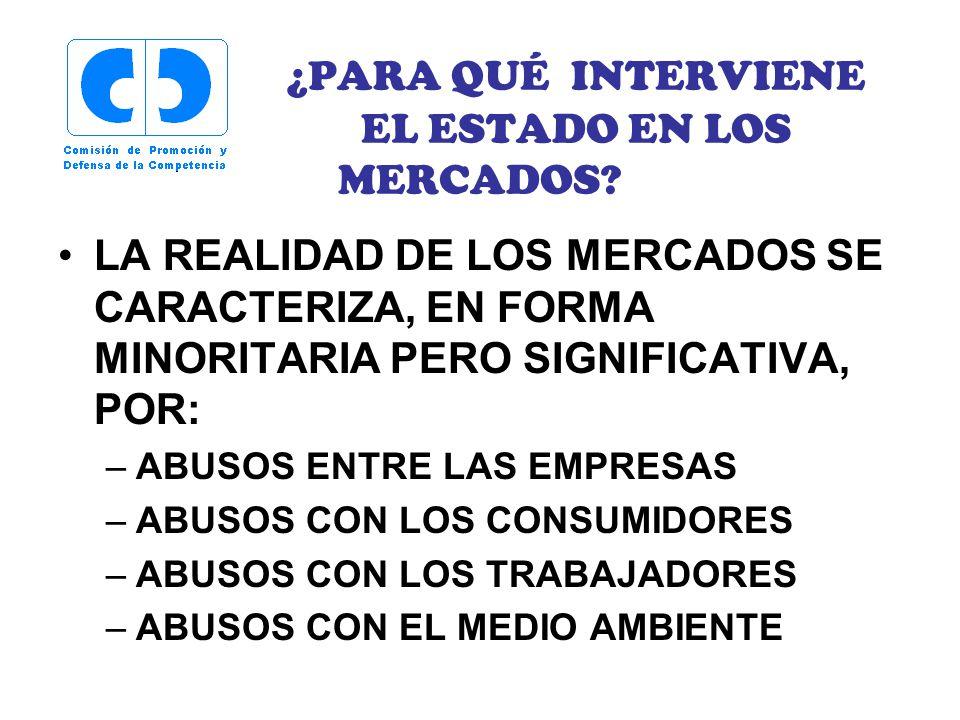 ¿PARA QUÉ INTERVIENE EL ESTADO EN LOS MERCADOS? LA REALIDAD DE LOS MERCADOS SE CARACTERIZA, EN FORMA MINORITARIA PERO SIGNIFICATIVA, POR: –ABUSOS ENTR