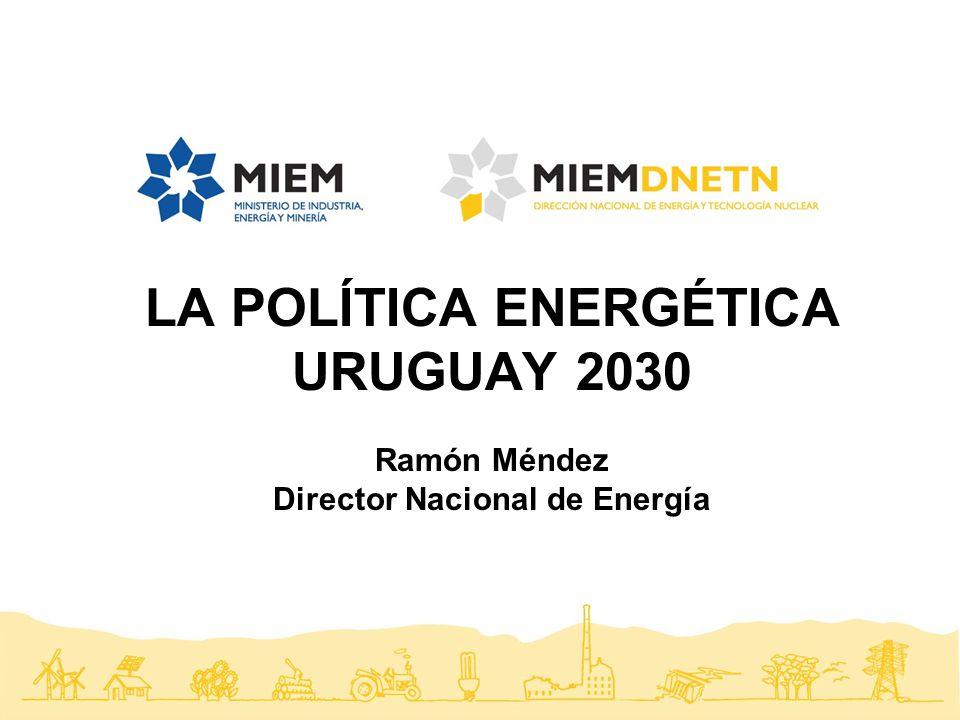 nal LA POLÍTICA ENERGÉTICA URUGUAY 2030 Ramón Méndez Director Nacional de Energía
