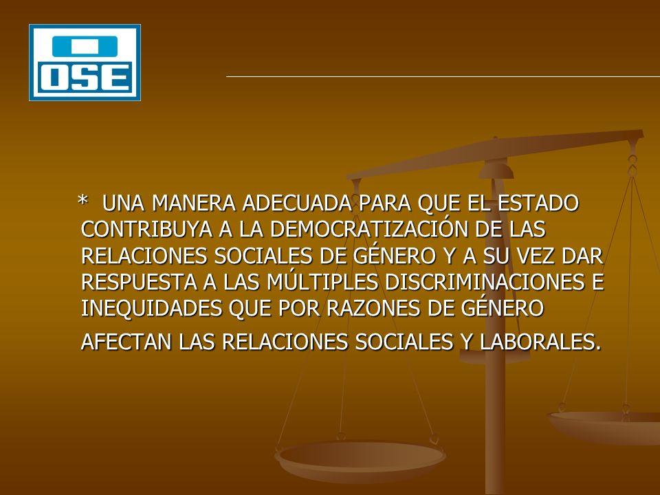 * UNA MANERA ADECUADA PARA QUE EL ESTADO CONTRIBUYA A LA DEMOCRATIZACIÓN DE LAS RELACIONES SOCIALES DE GÉNERO Y A SU VEZ DAR RESPUESTA A LAS MÚLTIPLES DISCRIMINACIONES E INEQUIDADES QUE POR RAZONES DE GÉNERO AFECTAN LAS RELACIONES SOCIALES Y LABORALES.
