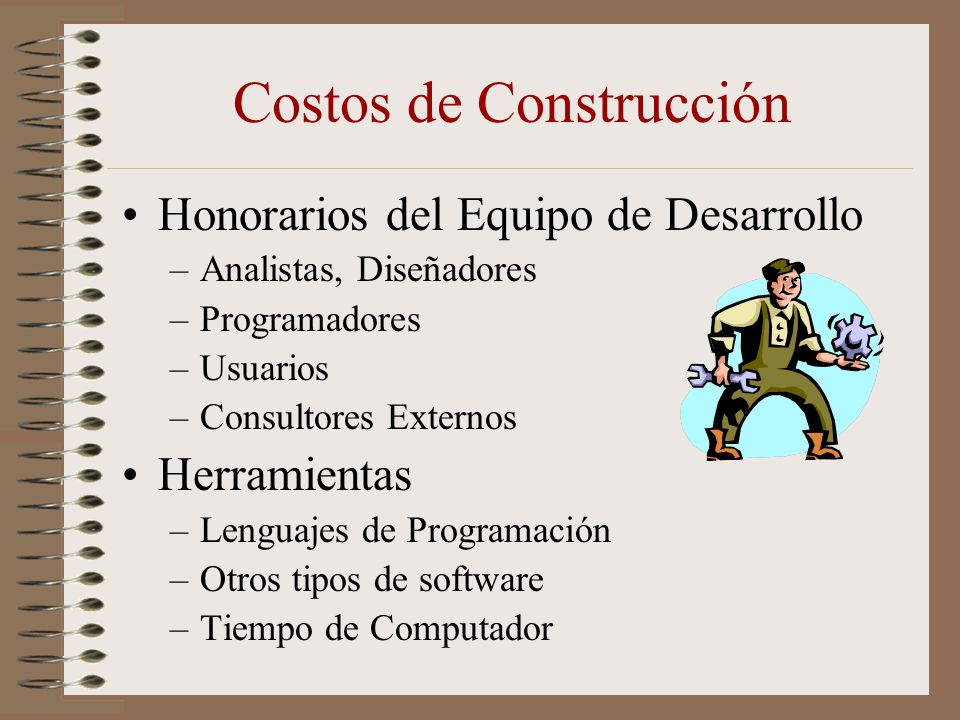 Costos de Construcción Honorarios del Equipo de Desarrollo –Analistas, Diseñadores –Programadores –Usuarios –Consultores Externos Herramientas –Lengua