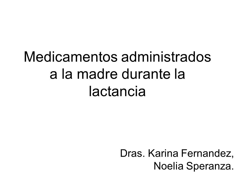 Medicamentos administrados a la madre durante la lactancia Dras. Karina Fernandez, Noelia Speranza.
