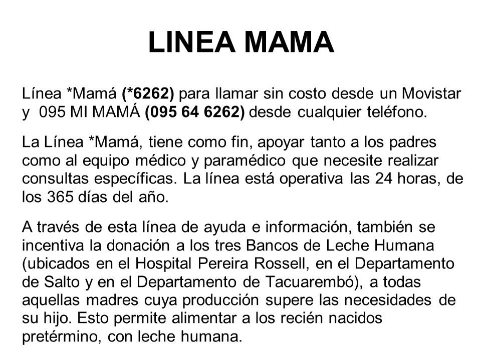 LINEA MAMA Línea *Mamá (*6262) para llamar sin costo desde un Movistar y 095 MI MAMÁ (095 64 6262) desde cualquier teléfono. La Línea *Mamá, tiene com