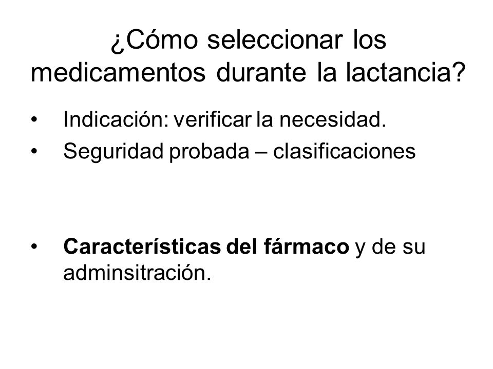 ¿Cómo seleccionar los medicamentos durante la lactancia? Indicación: verificar la necesidad. Seguridad probada – clasificaciones Características del f