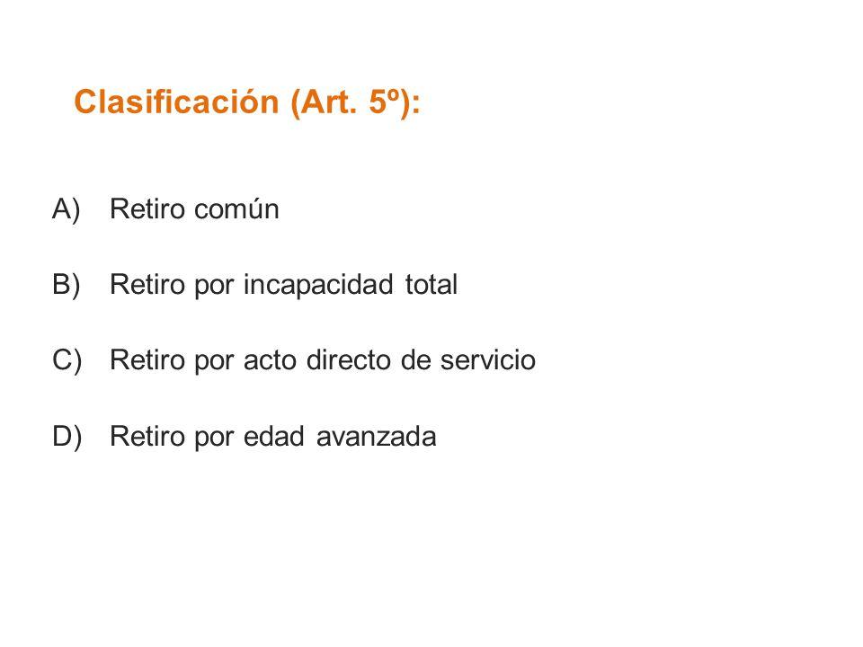 Clasificación (Art. 5º): A)Retiro común B)Retiro por incapacidad total C)Retiro por acto directo de servicio D)Retiro por edad avanzada