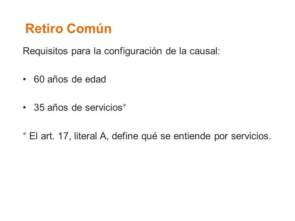 Retiro Común Requisitos para la configuración de la causal: 60 años de edad 35 años de servicios* * El art. 17, literal A, define qué se entiende por