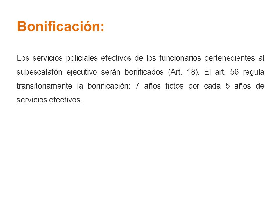 Bonificación: Los servicios policiales efectivos de los funcionarios pertenecientes al subescalafón ejecutivo serán bonificados (Art. 18). El art. 56