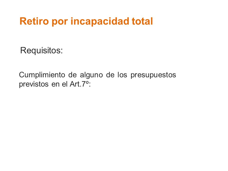 Retiro por incapacidad total Requisitos: Cumplimiento de alguno de los presupuestos previstos en el Art.7º: