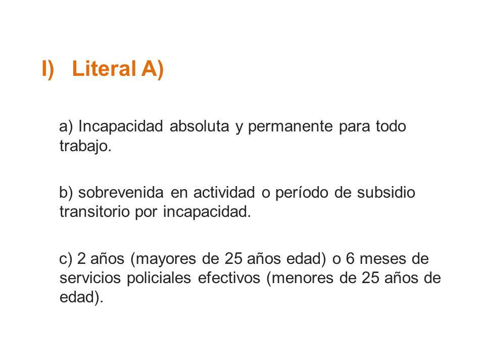 I)Literal A) a) Incapacidad absoluta y permanente para todo trabajo. b) sobrevenida en actividad o período de subsidio transitorio por incapacidad. c)