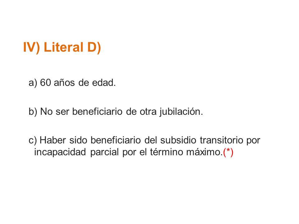 IV) Literal D) a) 60 años de edad. b) No ser beneficiario de otra jubilación. c) Haber sido beneficiario del subsidio transitorio por incapacidad parc