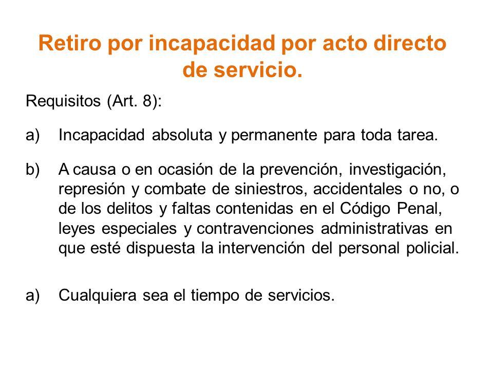 Retiro por incapacidad por acto directo de servicio. Requisitos (Art. 8): a)Incapacidad absoluta y permanente para toda tarea. b)A causa o en ocasión