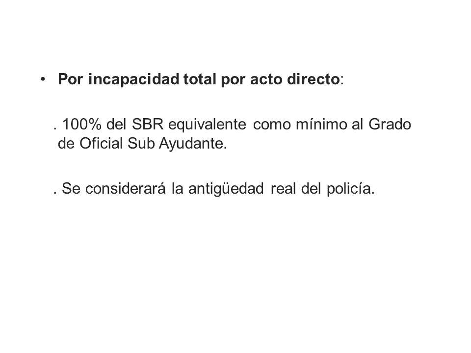Por incapacidad total por acto directo:. 100% del SBR equivalente como mínimo al Grado de Oficial Sub Ayudante.. Se considerará la antigüedad real del